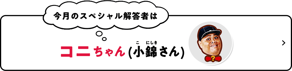 今月のスペシャル解答者はコニちゃん(小錦さん)