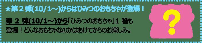 第2弾(10/1~)からはひみつのおもちゃが登場!