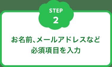 STEP2 お名前、メールアドレスなど 必須項目を入力