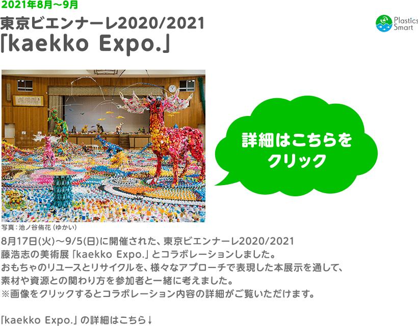 2021年8月〜9月 東京ビエンナーレ2020/2021 「kaekko Expo.」8月17日(火)〜9/5(日)に開催された、東京ビエンナーレ2020/2021 藤浩志の美術展「kaekko Expo.」とコラボレーションしました。おもちゃのリユースとリサイクルを、様々なアプローチで表現した本展示を通して、素材や資源との関わり方を参加者と一緒に考えました。 ※画像をクリックするとコラボレーション内容の詳細がご覧いただけます。 「kaekko Expo.」の詳細はこちら