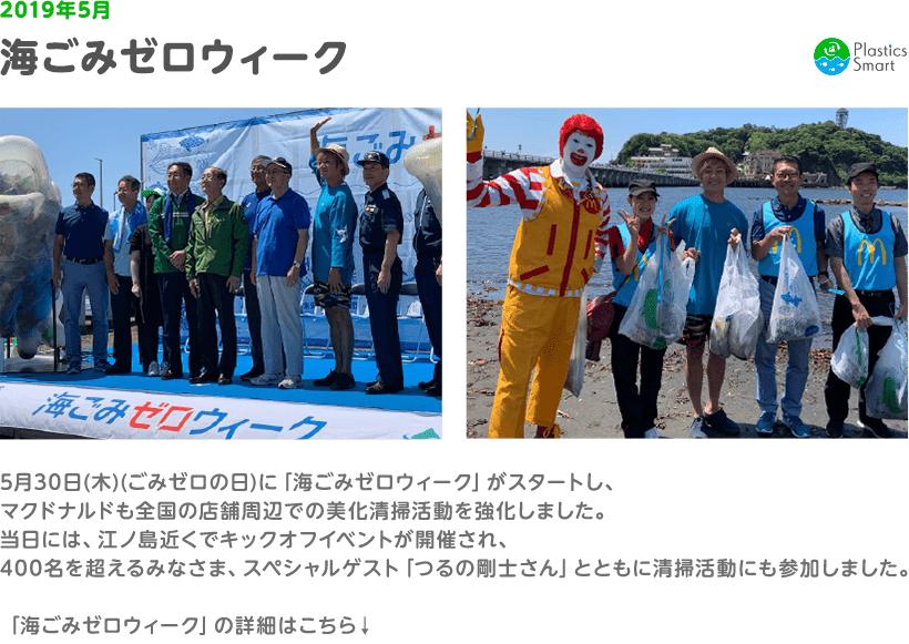 2019年5月 海ごみゼロウィーク 5月30日(木)(ごみゼロの日)に「海ごみゼロウィーク」がスタートし、マクドナルドも全国の店舗周辺での美化清掃活動を強化しました。当日には、江ノ島近くでキックオフイベントが開催され、400名を超えるみなさま、スペシャルゲスト「つるの剛士さん」とともに清掃活動にも参加しました。「海ごみゼロウィーク」の詳細はこちら↓