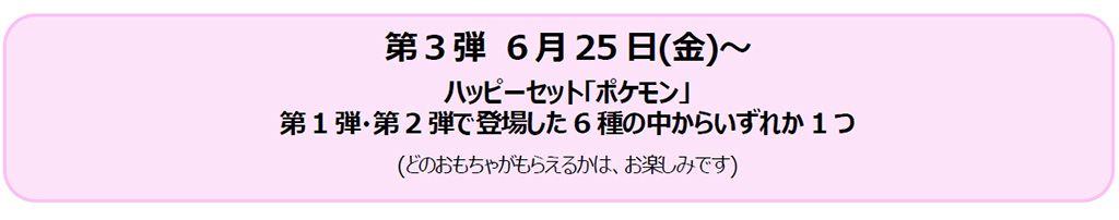 第3弾 6月25日(金)~ ハッピーセット「ポケモン」第1弾・第2弾で登場した6種の中からいずれか1つ